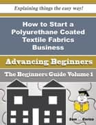 How to Start a Polyurethane Coated Textile Fabrics Business (Beginners Guide) ebook by Cortez Gurley