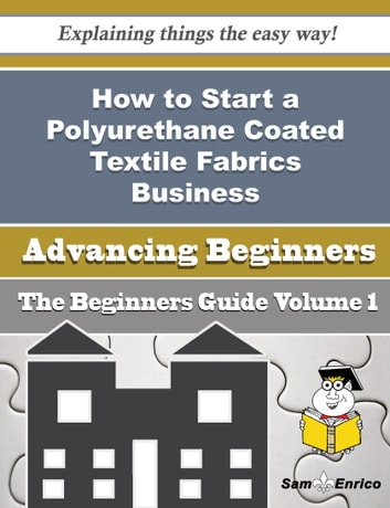 How to Start a Polyurethane Coated Textile Fabrics Business (Beginners Guide) - How to Start a Polyurethane Coated Textile Fabrics Business (Beginners Guide) ebook by Cortez Gurley