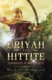 "Uriyah the Hittite - ""Yahweh Is My Light"" ebook by Michael Hammond"