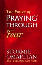 The Power of Praying® Through Fear ebook by Stormie Omartian