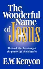 The Wonderful Name of Jesus - The Book That Has Changed the Prayer Life of Multitudes ebook by E W Kenyon