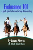 Endurance 101 - a gentle guide to the sport of long-distance riding ebook by Aarene Storms, Monica Bretherton