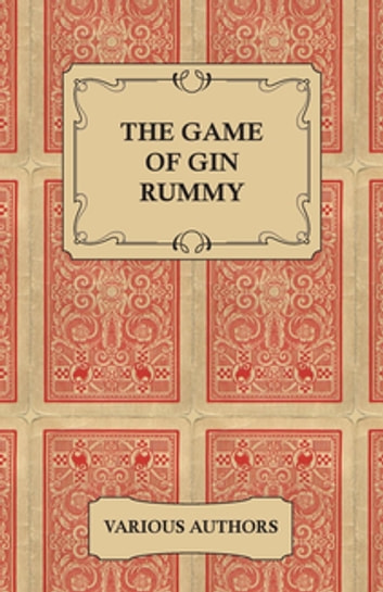 The Game of Gin Rummy - A Collection of Historical Articles on the Rules and Tactics of Gin Rummy ebook by Various Authors