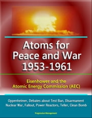 Atoms for Peace and War 1953-1961: Eisenhower and the Atomic Energy Commission (AEC) - Oppenheimer, Debates about Test Ban, Disarmament, Nuclear War, Fallout, Power Reactors, Teller, Clean Bomb ebook by Progressive Management