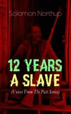 12 YEARS A SLAVE (Voices From The Past Series) - True Story behind the Oscar-Winning Movie: Memoir of Solomon Northup, a Free-Born African American Who Was Kidnapped and Sold into Slavery ebook by Solomon Northup
