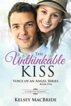 The Unthinkable Kiss: A Christian Romance Novel - Voice of an Angel, #5 ebook by Kelsey MacBride