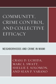 Community, Crime Control, and Collective Efficacy - Neighborhoods and Crime in Miami ebook by Craig D. Uchida,Marc L. Swatt,Shellie E. Solomon,Sean P. Varano