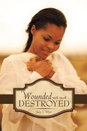 Wounded Yet Not Destroyed ebook by Stacy Y. Whyte