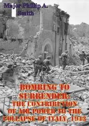 Bombing To Surrender: The Contribution Of Air Power To The Collapse Of Italy, 1943 ebook by Major Phillip A. Smith