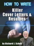 How to Write Killer Cover Letters & Resumes ebook by Richard J. Scholl