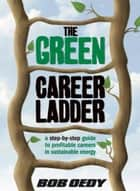 The Green Career Ladder: A Step-By-Step Guide to Profitable Careers In Sustainable Energy ebook by Bob Oedy