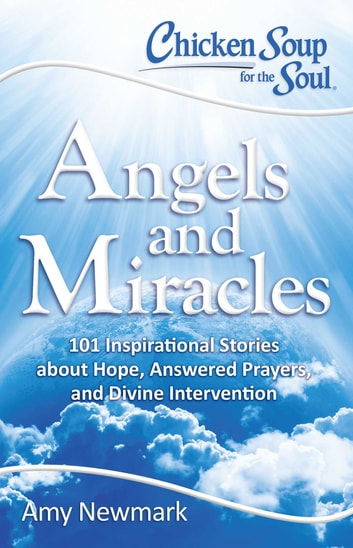 Chicken Soup for the Soul: Angels and Miracles - 101 Inspirational Stories about Hope, Answered Prayers, and Divine Intervention ebook by Amy Newmark