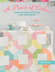 A Piece of Cake - Sweet and Simple Quilts from Layer Cake Squares ebook by Peta Peace