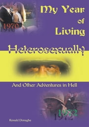 My Year of Living Heterosexually - And Other Adventures in Hell ebook by Ronald Donaghe