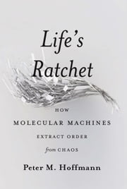 Life's Ratchet - How Molecular Machines Extract Order from Chaos ebook by Peter M. Hoffmann