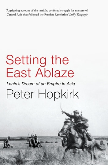 Setting the East Ablaze - Lenin's Dream of an Empire in Asia eBook by Peter Hopkirk