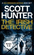 The Irish Detective - A DCI Brendan Moran Omnibus ebook by Scott Hunter