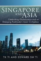Singapore and Asia - Celebrating Globalisation and an Emerging Post-Modern Asian Civilisation ebook by Thiow Kong Ti, Edwards SW Ti