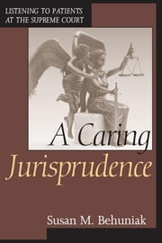 A Caring Jurisprudence - Listening to Patients at the Supreme Court ebook by Susan M. Behuniak