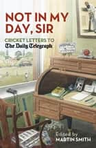 Not in my Day, Sir - Cricket Letters to The Daily Telegraph ebook by Martin Smith