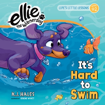 It's Hard to Swim (Ellie the Wienerdog series) - Life's Little Lessons by Ellie the Wienerdog - Lesson #2 ebook by K.J. Hales