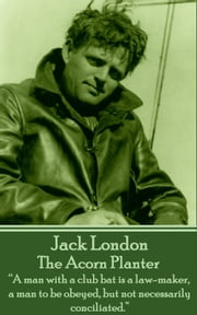 "The Acorn Planter - ""A man with a club bat is a law-maker, a man to be obeyed, but not necessarily conciliated.""  ebook by Jack London"