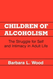 Children of Alcoholism - The Struggle for Self and Intimacy in Adult Life ebook by Barbara L. Wood