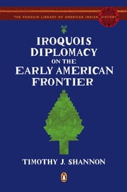 Iroquois Diplomacy on the Early American Frontier ebook by Timothy J. Shannon,Colin Calloway