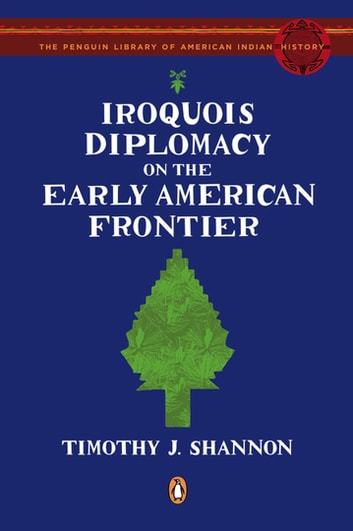 Iroquois Diplomacy on the Early American Frontier ebook by Timothy J. Shannon