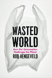 Wasted World - How Our Consumption Challenges the Planet ebook by Rob Hengeveld