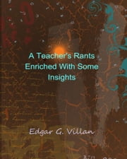 A Teacher's Rants Enriched With Some Insights ebook by Edgar G. Villan