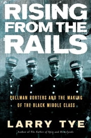 Rising from the Rails - Pullman Porters and the Making of the Black Middle Class ebook by Larry Tye