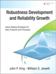 Robustness Development and Reliability Growth - Value Adding Strategies for New Products and Processes ebook by John P. King,William S. Jewett