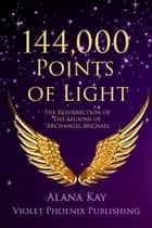 144,000 Points of Light: The Resurrection of the Legions of Archangel Michael ebook by Alana Kay