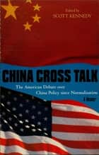 China Cross Talk - The American Debate over China Policy since Normalization ebook by Scott Kennedy