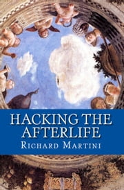 Hacking the Afterlife: Practical Advice from the Flipside ebook by Richard Martini