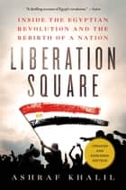 Liberation Square - Inside the Egyptian Revolution and the Rebirth of a Nation ebook by Ashraf Khalil