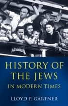 History of the Jews in Modern Times ebook by Lloyd P. Gartner