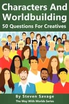 Characters And Worldbuilding: 50 Questions For Creatives - Way With Worlds, #8 ebook by Steven Savage