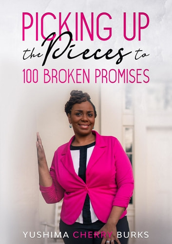 Picking up the Pieces to 100 Broken Promises ebook by Yushima Cherry Burks
