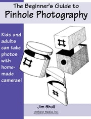 The Beginner's Guide to Pinhole Photography ebook by Shull, Jim