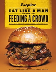 The Eat Like a Man Guide to Feeding a Crowd - How to Cook for Family, Friends, and Spontaneous Parties ebook by Ryan D'Agostino,Voltaggio,Mario Batali,David Granger