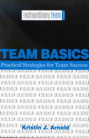 Team Basics: Practical Strategies for Team Success ebook by Kristin Arnold