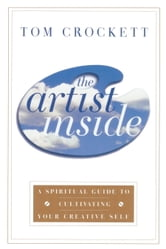 The Artist Inside - A Spiritual Guide to Cultivating Your Creative Self ebook by Tom Crockett
