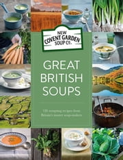 Great British Soups - 120 tempting recipes from Britain's master soup-makers ebook by New Covent Garden Soup Company