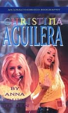 Christina Aguilera - An Unauthorized Biography ebook by Anna Louise Golden