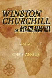 Winston Churchill and the Treasure of Mapungubwe Hill - A Novel ebook by Chris Angus
