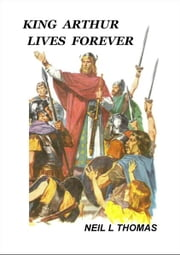 King Arthur Lives Forever ebook by Neil L Thomas