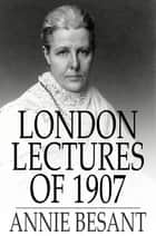 London Lectures of 1907 ebook by Annie Besant
