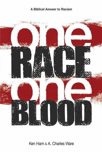 One Race One Blood - A Biblical Answer to Racism ebook by Ken Ham,A. Charles Ware